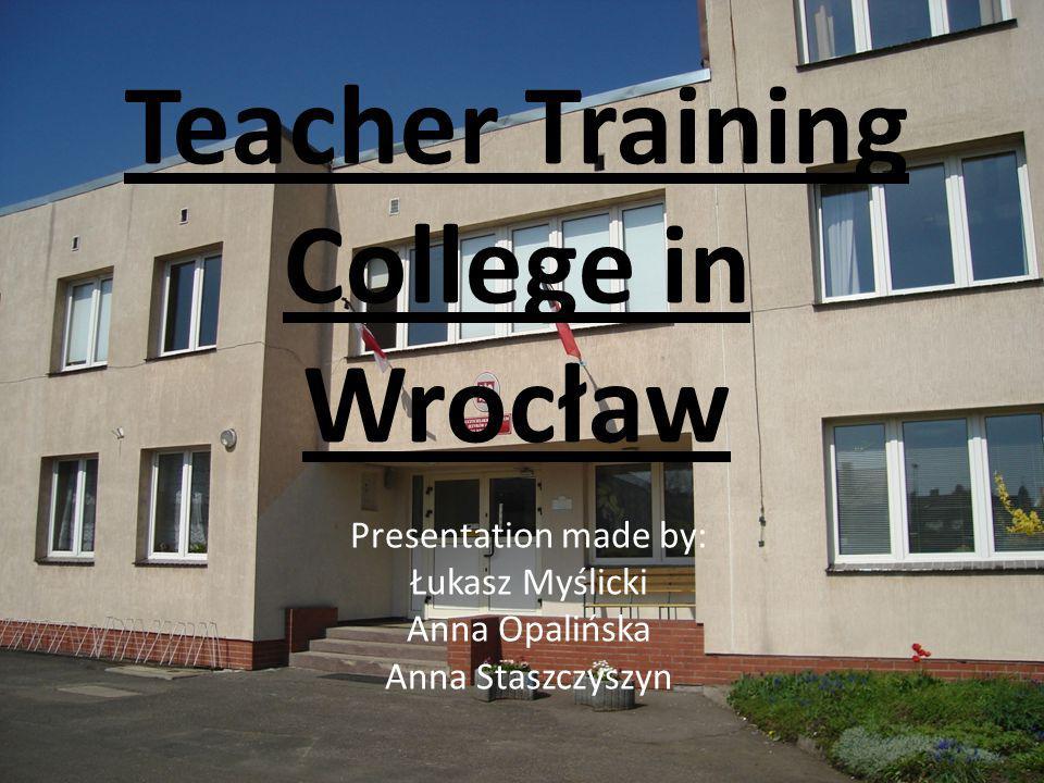 Teacher Training College in Wrocław Presentation made by: Łukasz Myślicki Anna Opalińska Anna Staszczyszyn