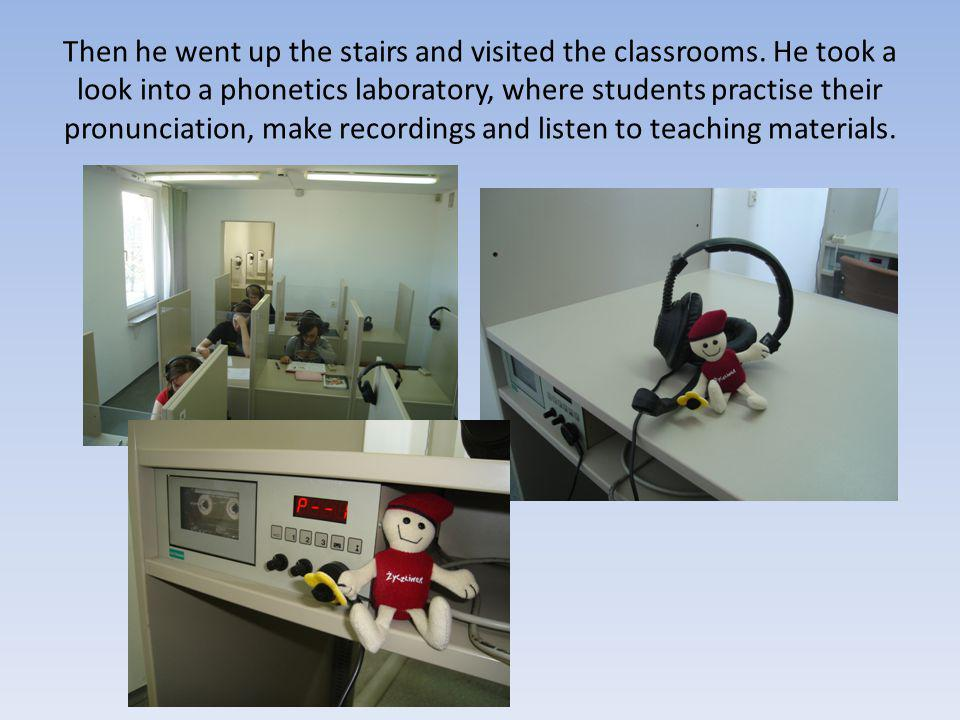 Then he went up the stairs and visited the classrooms. He took a look into a phonetics laboratory, where students practise their pronunciation, make r