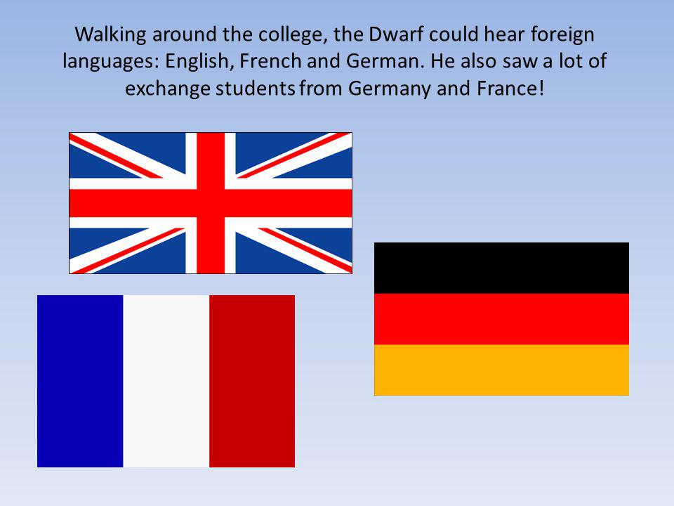 Walking around the college, the Dwarf could hear foreign languages: English, French and German.