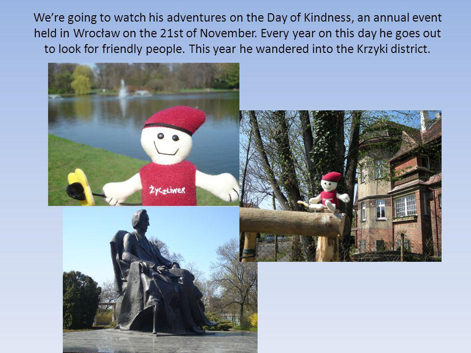 We're going to watch his adventures on the Day of Kindness, an annual event held in Wrocław on the 21st of November. Every year on this day he goes ou