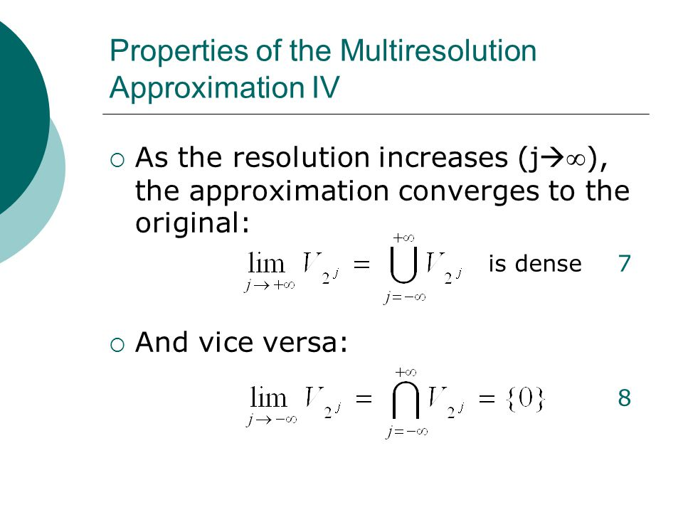 Properties of the Multiresolution Approximation IV  As the resolution increases (j  ∞ ), the approximation converges to the original:  And vice versa: is dense7 8