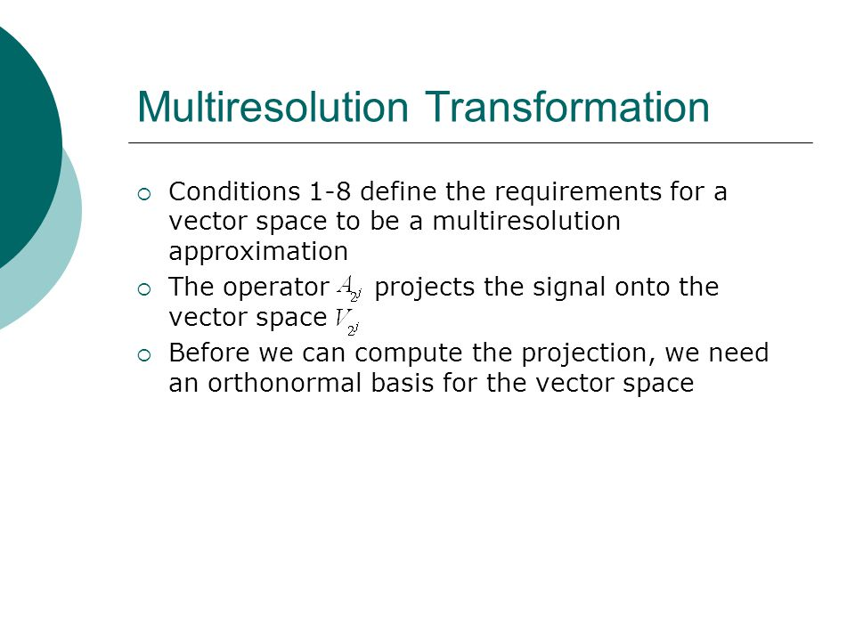 Multiresolution Transformation  Conditions 1-8 define the requirements for a vector space to be a multiresolution approximation  The operator projects the signal onto the vector space  Before we can compute the projection, we need an orthonormal basis for the vector space