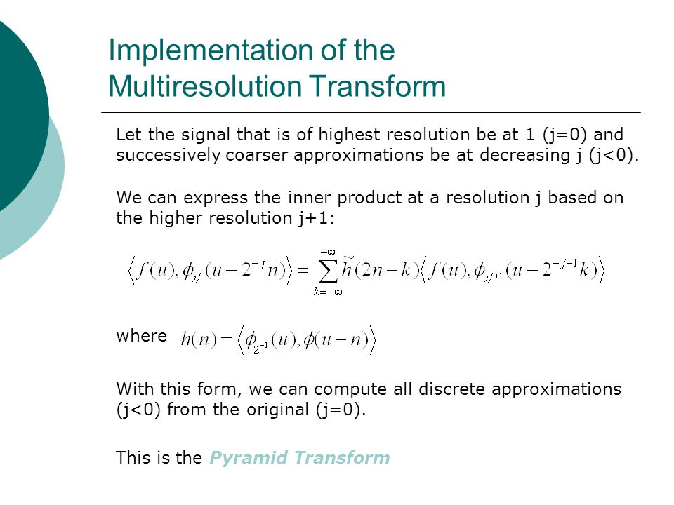Implementation of the Multiresolution Transform Let the signal that is of highest resolution be at 1 (j=0) and successively coarser approximations be at decreasing j (j<0).