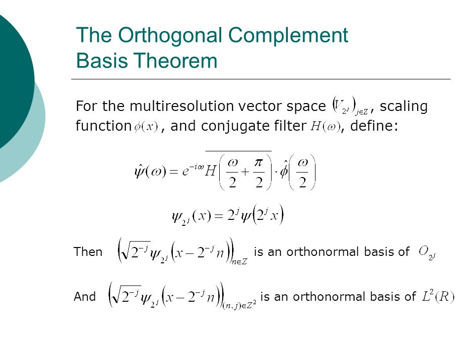 The Orthogonal Complement Basis Theorem For the multiresolution vector space, scaling function, and conjugate filter, define: Then is an orthonormal basis of And is an orthonormal basis of