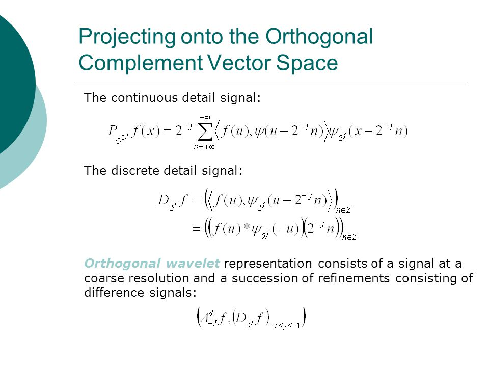 Projecting onto the Orthogonal Complement Vector Space The discrete detail signal: The continuous detail signal: Orthogonal wavelet representation consists of a signal at a coarse resolution and a succession of refinements consisting of difference signals: