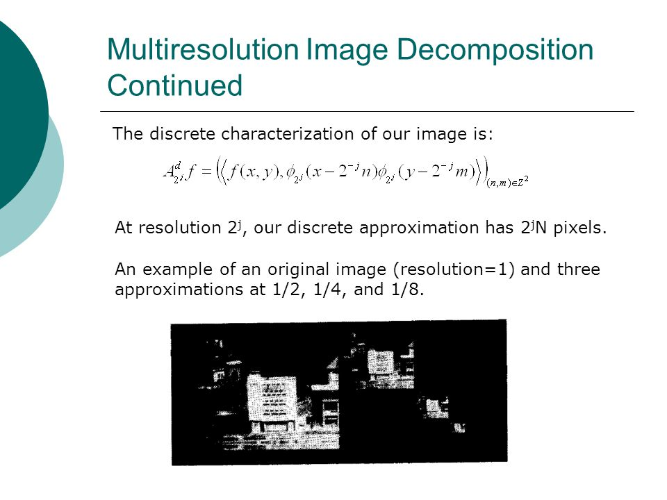 At resolution 2 j, our discrete approximation has 2 j N pixels. The discrete characterization of our image is: Multiresolution Image Decomposition Con