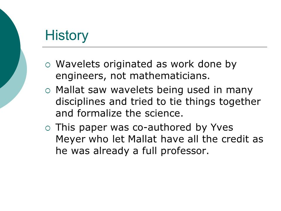History  Wavelets originated as work done by engineers, not mathematicians.