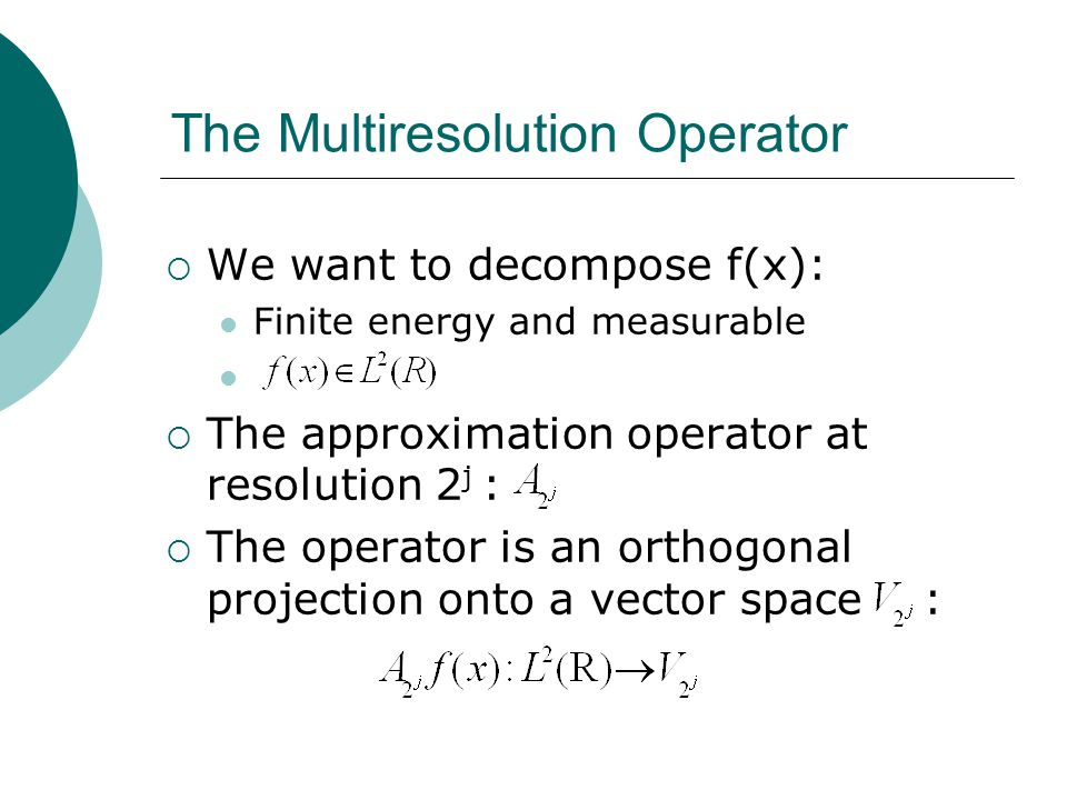  We want to decompose f(x): Finite energy and measurable  The approximation operator at resolution 2 j :  The operator is an orthogonal projection onto a vector space : The Multiresolution Operator