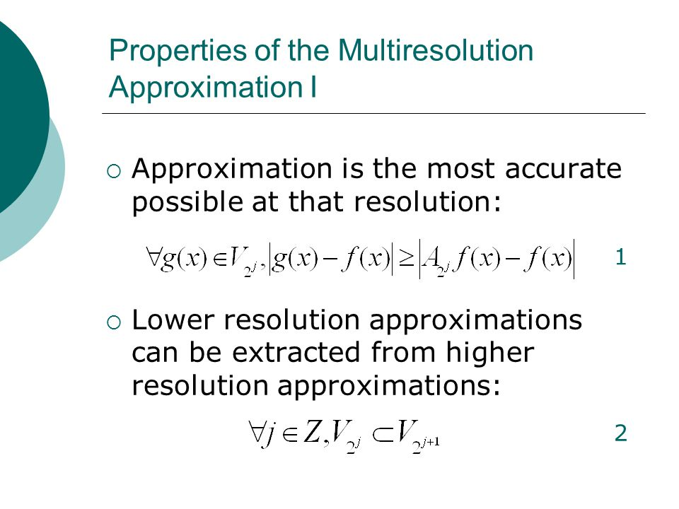  Approximation is the most accurate possible at that resolution:  Lower resolution approximations can be extracted from higher resolution approximations: Properties of the Multiresolution Approximation I 1 2