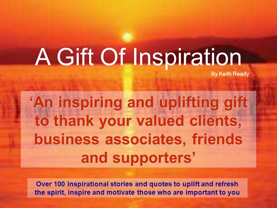 A Gift Of Inspiration 'An inspiring and uplifting gift to thank your valued clients, business associates, friends and supporters' Over 100 inspirational stories and quotes to uplift and refresh the spirit, inspire and motivate those who are important to you By Keith Ready