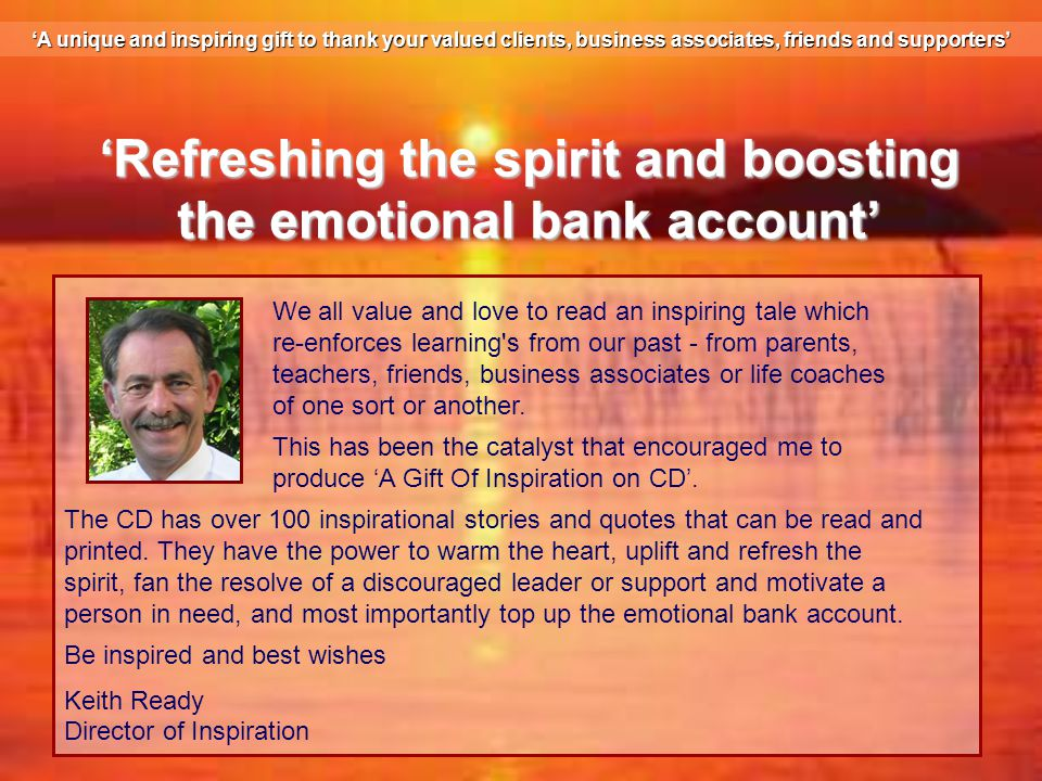 'Refreshing the spirit and boosting the emotional bank account' We all value and love to read an inspiring tale which re-enforces learning s from our past - from parents, teachers, friends, business associates or life coaches of one sort or another.