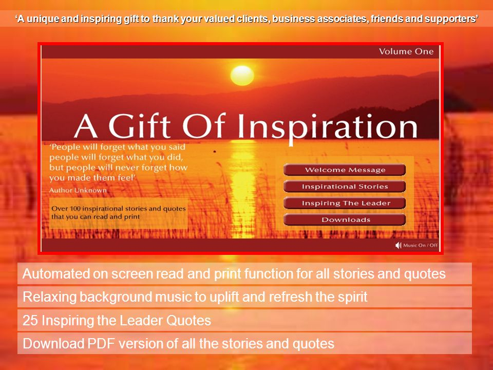 Automated on screen read and print function for all stories and quotes Relaxing background music to uplift and refresh the spirit 25 Inspiring the Leader Quotes Download PDF version of all the stories and quotes 'A unique and inspiring gift to thank your valued clients, business associates, friends and supporters'