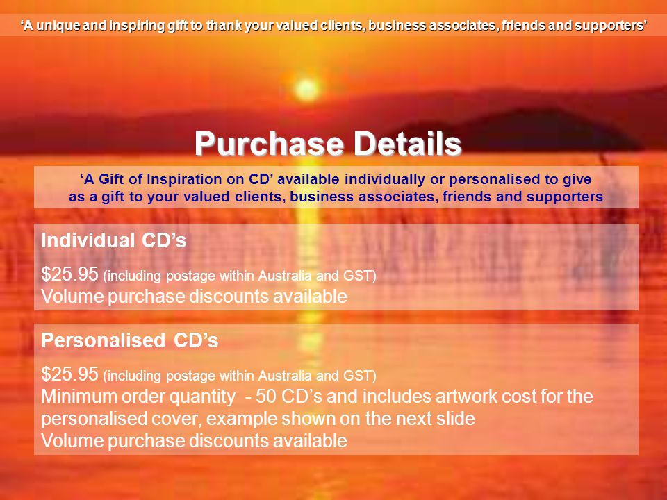 Purchase Details 'A Gift of Inspiration on CD' available individually or personalised to give as a gift to your valued clients, business associates, friends and supporters Individual CD's $25.95 (including postage within Australia and GST) Volume purchase discounts available Personalised CD's $25.95 (including postage within Australia and GST) Minimum order quantity - 50 CD's and includes artwork cost for the personalised cover, example shown on the next slide Volume purchase discounts available 'A unique and inspiring gift to thank your valued clients, business associates, friends and supporters'