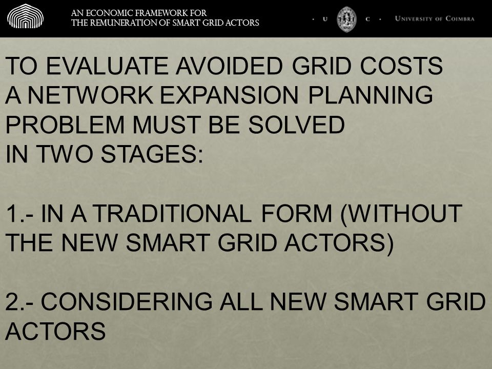 An economic framework for the remuneration of smart grid actors TO EVALUATE AVOIDED GRID COSTS A NETWORK EXPANSION PLANNING PROBLEM MUST BE SOLVED IN TWO STAGES: 1.- IN A TRADITIONAL FORM (WITHOUT THE NEW SMART GRID ACTORS) 2.- CONSIDERING ALL NEW SMART GRID ACTORS Distributed Generation and Demand Response can help shave peaks to AVOID, DEFER OR REDUCE investment in generation, transmission, and distribution