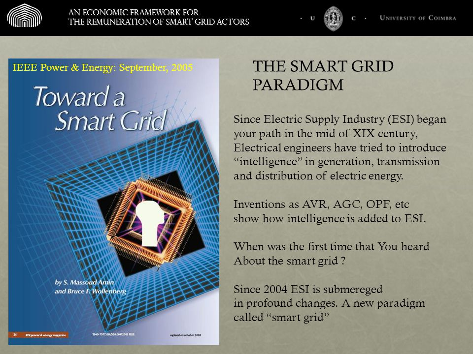 An economic framework for the remuneration of smart grid actors IEEE Power & Energy: September, 2005 Since Electric Supply Industry (ESI) began your path in the mid of XIX century, Electrical engineers have tried to introduce intelligence in generation, transmission and distribution of electric energy.