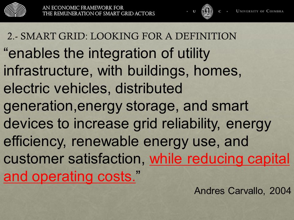 An economic framework for the remuneration of smart grid actors enables the integration of utility infrastructure, with buildings, homes, electric vehicles, distributed generation,energy storage, and smart devices to increase grid reliability, energy efficiency, renewable energy use, and customer satisfaction, while reducing capital and operating costs. Andres Carvallo, 2004 2.- SMART GRID: LOOKING FOR A DEFINITION