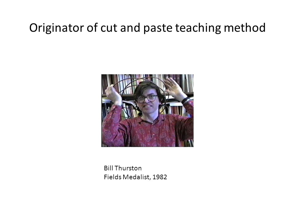 Originator of cut and paste teaching method Bill Thurston Fields Medalist, 1982