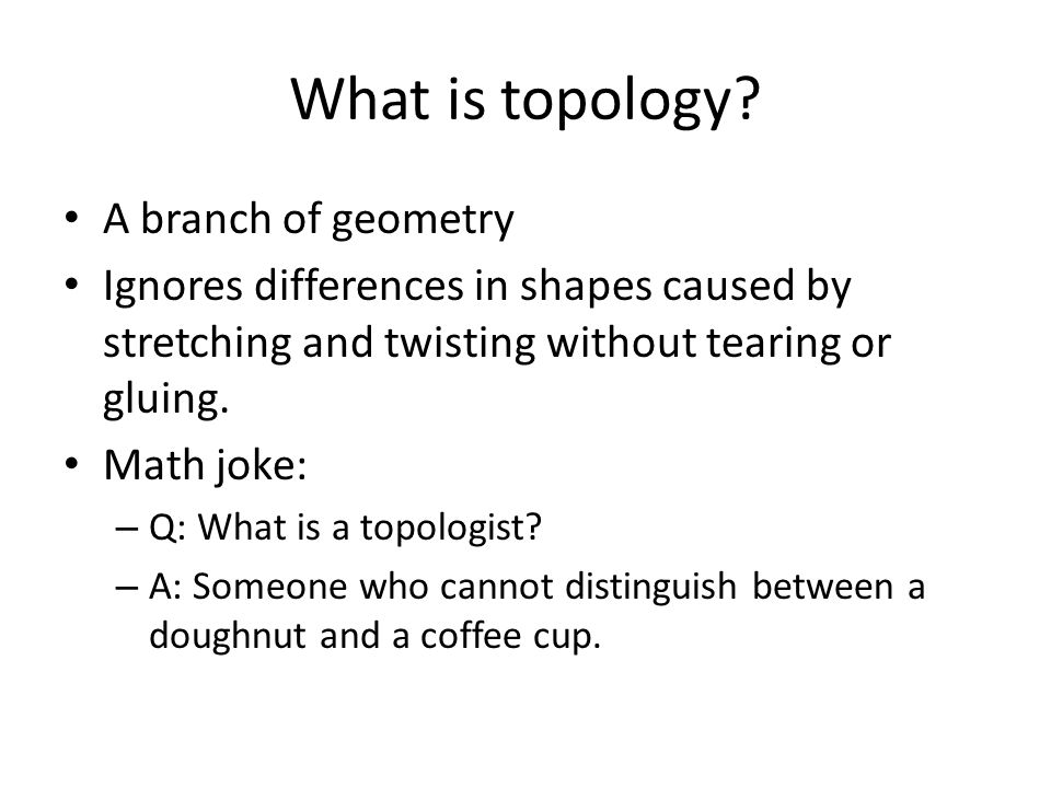 What is topology? A branch of geometry Ignores differences in shapes caused by stretching and twisting without tearing or gluing. Math joke: – Q: What