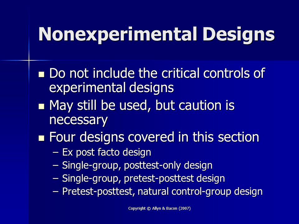 Copyright © Allyn & Bacon (2007) Nonexperimental Designs Do not include the critical controls of experimental designs Do not include the critical cont