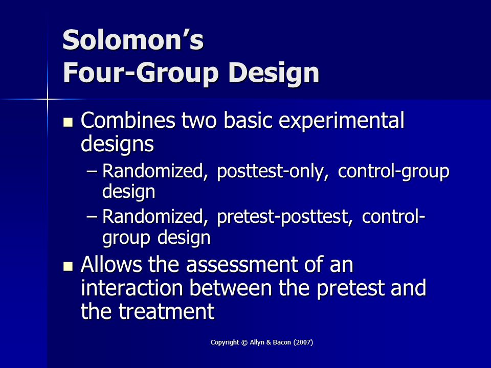 Copyright © Allyn & Bacon (2007) Solomon's Four-Group Design Combines two basic experimental designs Combines two basic experimental designs –Randomized, posttest-only, control-group design –Randomized, pretest-posttest, control- group design Allows the assessment of an interaction between the pretest and the treatment Allows the assessment of an interaction between the pretest and the treatment