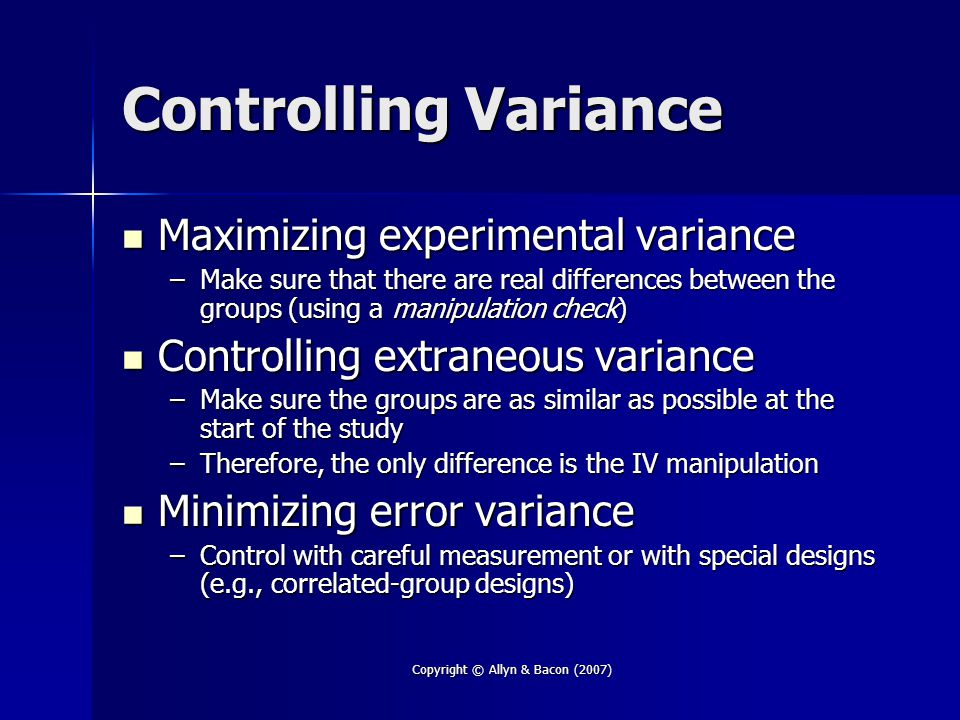 Copyright © Allyn & Bacon (2007) Controlling Variance Maximizing experimental variance Maximizing experimental variance –Make sure that there are real differences between the groups (using a manipulation check) Controlling extraneous variance Controlling extraneous variance –Make sure the groups are as similar as possible at the start of the study –Therefore, the only difference is the IV manipulation Minimizing error variance Minimizing error variance –Control with careful measurement or with special designs (e.g., correlated-group designs)