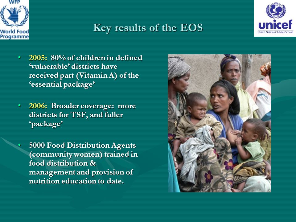 Key results of the EOS 2005: 80% of children in defined 'vulnerable' districts have received part (Vitamin A) of the 'essential package'2005: 80% of children in defined 'vulnerable' districts have received part (Vitamin A) of the 'essential package' 2006: Broader coverage: more districts for TSF, and fuller 'package'2006: Broader coverage: more districts for TSF, and fuller 'package' 5000 Food Distribution Agents (community women) trained in food distribution & management and provision of nutrition education to date.5000 Food Distribution Agents (community women) trained in food distribution & management and provision of nutrition education to date.