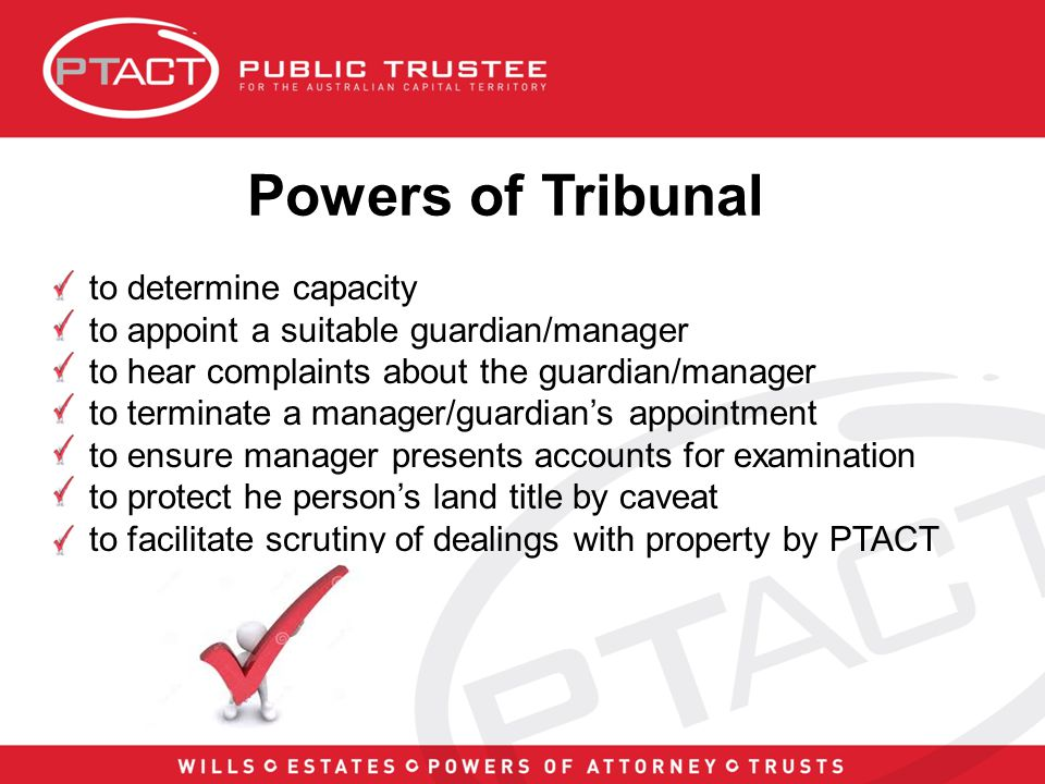 Powers of Tribunal to determine capacity to appoint a suitable guardian/manager to hear complaints about the guardian/manager to terminate a manager/guardian's appointment to ensure manager presents accounts for examination to protect he person's land title by caveat to facilitate scrutiny of dealings with property by PTACT