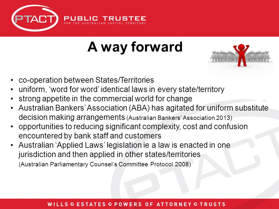 A way forward co-operation between States/Territories uniform, 'word for word' identical laws in every state/territory strong appetite in the commercial world for change Australian Bankers' Association (ABA) has agitated for uniform substitute decision making arrangements (Australian Bankers' Association 2013) opportunities to reducing significant complexity, cost and confusion encountered by bank staff and customers Australian 'Applied Laws' legislation ie a law is enacted in one jurisdiction and then applied in other states/territories (Australian Parliamentary Counsel's Committee Protocol 2008)
