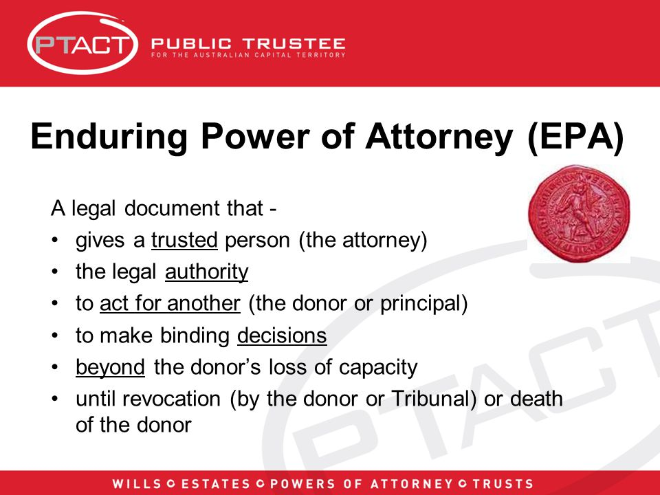 Enduring Power of Attorney (EPA) A legal document that - gives a trusted person (the attorney) the legal authority to act for another (the donor or principal) to make binding decisions beyond the donor's loss of capacity until revocation (by the donor or Tribunal) or death of the donor