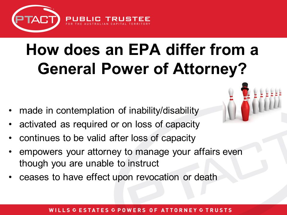 Low take-up rate of EPA's The Australian community continues to be apathetic towards having an EPA with a low take-up rate in the community Common excuses for not making an EPA include - My spouse, or my children, will look after me if I lose capacity I will make my Enduring Power of Attorney when I need to Whilst apathy is evident, another more plausible reason is that, in Australia, the safety net available to people who do not have an EPA in place is perhaps better than the EPA itself