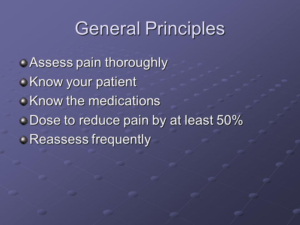 General Principles Assess pain thoroughly Know your patient Know the medications Dose to reduce pain by at least 50% Reassess frequently