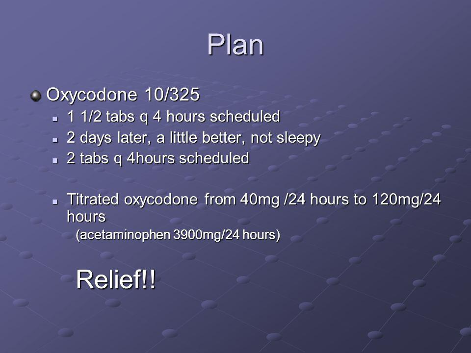 Plan Oxycodone 10/325 1 1/2 tabs q 4 hours scheduled 1 1/2 tabs q 4 hours scheduled 2 days later, a little better, not sleepy 2 days later, a little b