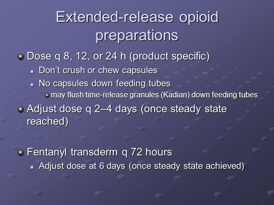 Extended-release opioid preparations Dose q 8, 12, or 24 h (product specific) Don't crush or chew capsules Don't crush or chew capsules No capsules do