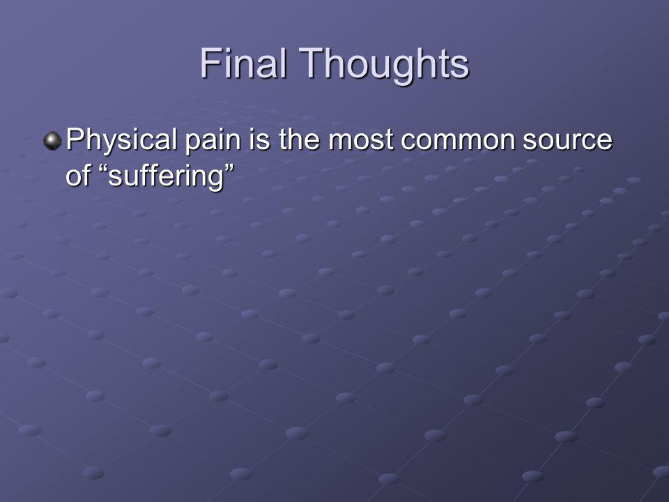 "Final Thoughts Physical pain is the most common source of ""suffering"""
