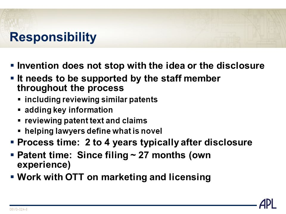06VG-024-8 Responsibility  Invention does not stop with the idea or the disclosure  It needs to be supported by the staff member throughout the process  including reviewing similar patents  adding key information  reviewing patent text and claims  helping lawyers define what is novel  Process time: 2 to 4 years typically after disclosure  Patent time: Since filing ~ 27 months (own experience)  Work with OTT on marketing and licensing