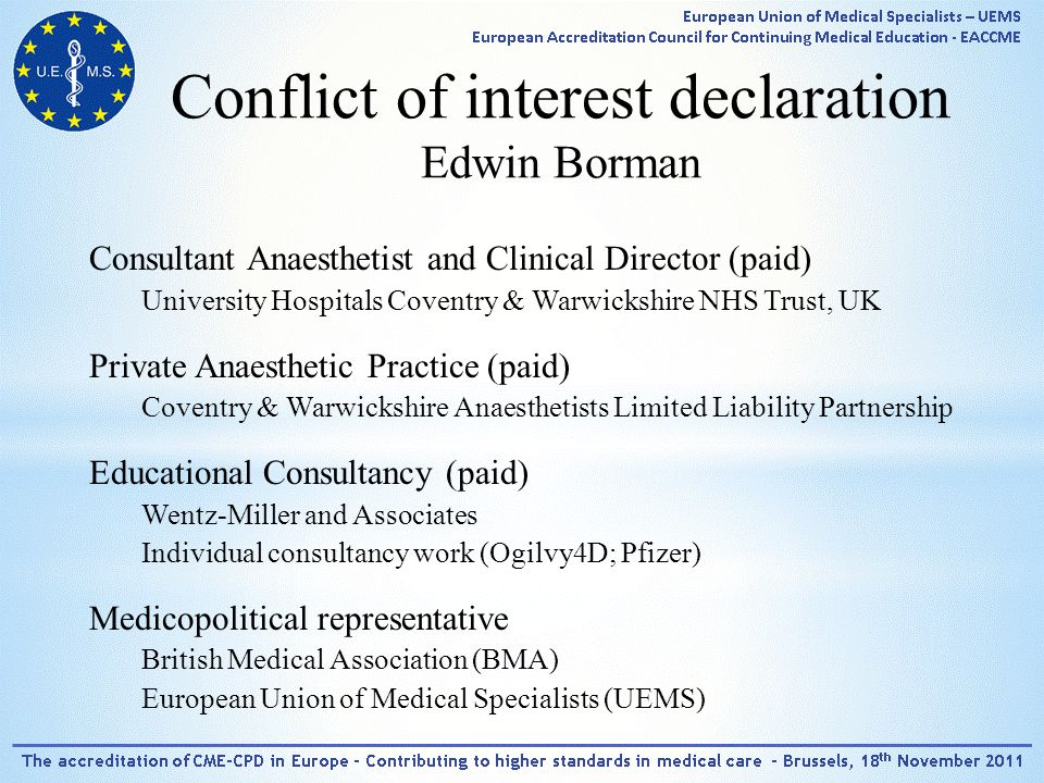 Conflict of interest declaration Edwin Borman Consultant Anaesthetist and Clinical Director (paid) University Hospitals Coventry & Warwickshire NHS Trust, UK Private Anaesthetic Practice (paid) Coventry & Warwickshire Anaesthetists Limited Liability Partnership Educational Consultancy (paid) Wentz-Miller and Associates Individual consultancy work (Ogilvy4D; Pfizer) Medicopolitical representative British Medical Association (BMA) European Union of Medical Specialists (UEMS)