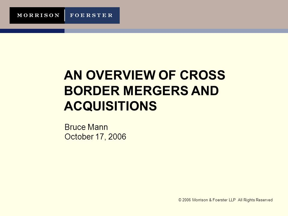 © 2006 Morrison & Foerster LLP All Rights Reserved AN OVERVIEW OF CROSS BORDER MERGERS AND ACQUISITIONS Bruce Mann October 17, 2006