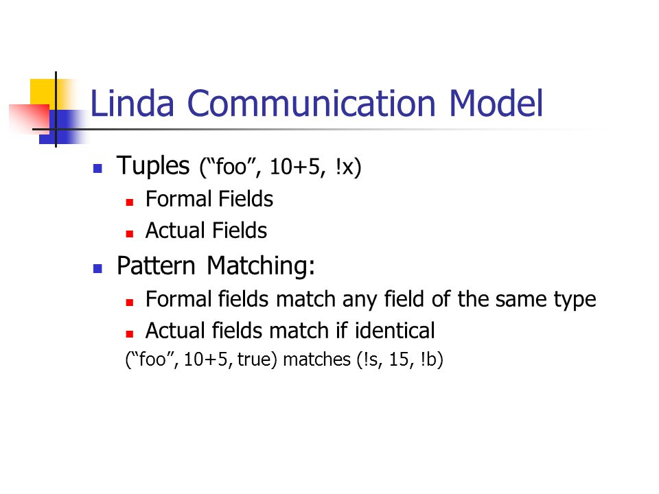 Linda Communication Model Tuples ( foo , 10+5, !x) Formal Fields Actual Fields Pattern Matching: Formal fields match any field of the same type Actual fields match if identical ( foo , 10+5, true) matches (!s, 15, !b)