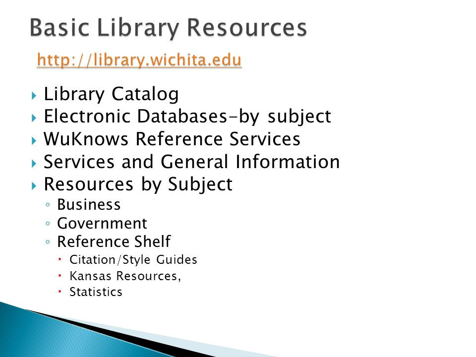  Library Catalog  Electronic Databases-by subject  WuKnows Reference Services  Services and General Information  Resources by Subject ◦ Business ◦ Government ◦ Reference Shelf  Citation/Style Guides  Kansas Resources,  Statistics