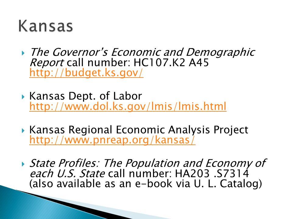  The Governor's Economic and Demographic Report call number: HC107.K2 A45 http://budget.ks.gov/ http://budget.ks.gov/  Kansas Dept.