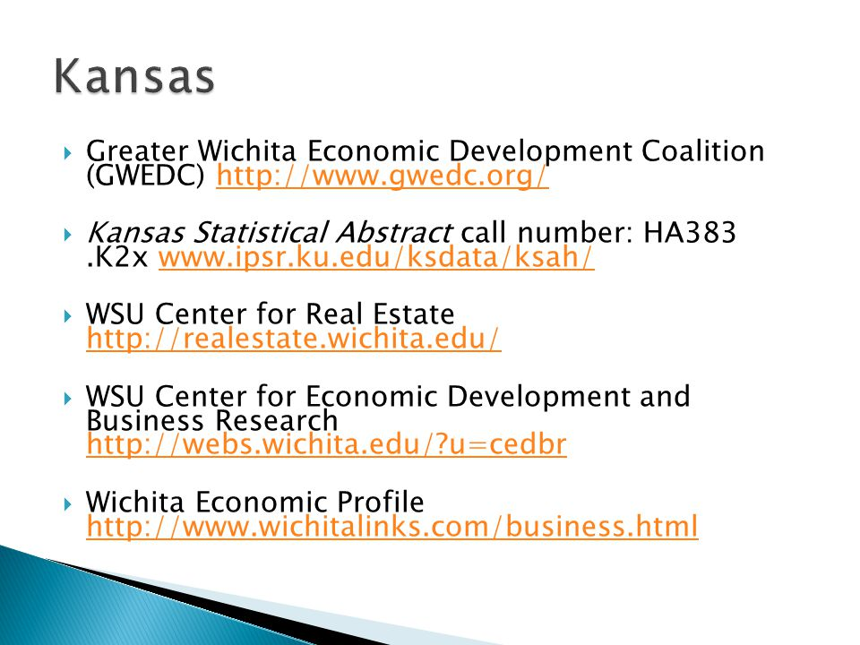  Greater Wichita Economic Development Coalition (GWEDC) http://www.gwedc.org/http://www.gwedc.org/  Kansas Statistical Abstract call number: HA383.K2x www.ipsr.ku.edu/ksdata/ksah/www.ipsr.ku.edu/ksdata/ksah/  WSU Center for Real Estate http://realestate.wichita.edu/ http://realestate.wichita.edu/  WSU Center for Economic Development and Business Research http://webs.wichita.edu/ u=cedbr http://webs.wichita.edu/ u=cedbr  Wichita Economic Profile http://www.wichitalinks.com/business.html http://www.wichitalinks.com/business.html