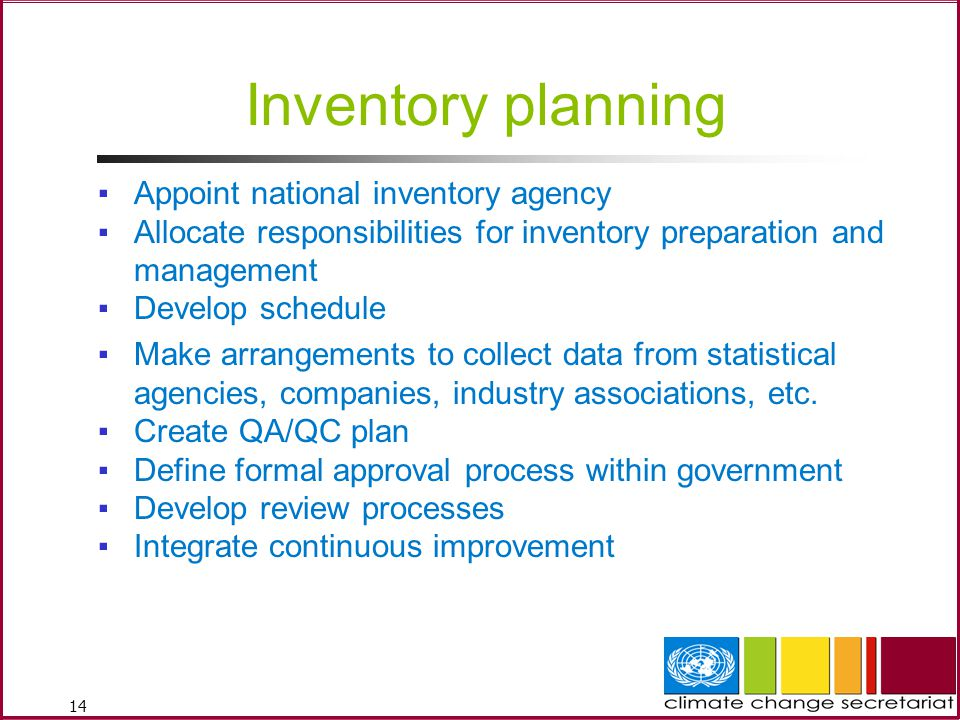 14 Inventory planning ▪Appoint national inventory agency ▪Allocate responsibilities for inventory preparation and management ▪Develop schedule ▪Make arrangements to collect data from statistical agencies, companies, industry associations, etc.
