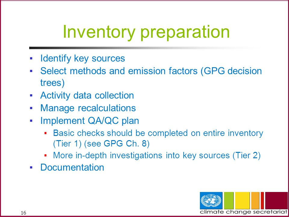 16 Inventory preparation ▪Identify key sources ▪Select methods and emission factors (GPG decision trees) ▪Activity data collection ▪Manage recalculations ▪Implement QA/QC plan ▪Basic checks should be completed on entire inventory (Tier 1) (see GPG Ch.