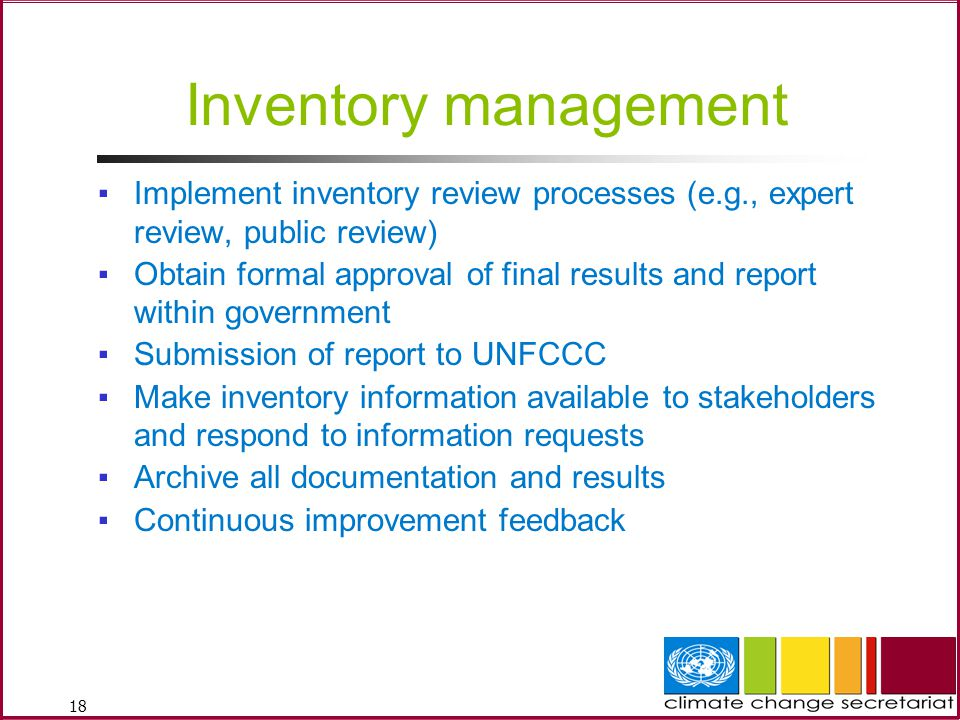 18 Inventory management ▪Implement inventory review processes (e.g., expert review, public review) ▪Obtain formal approval of final results and report within government ▪Submission of report to UNFCCC ▪Make inventory information available to stakeholders and respond to information requests ▪Archive all documentation and results ▪Continuous improvement feedback