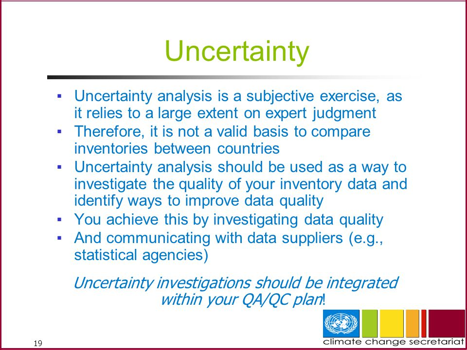 19 Uncertainty ▪Uncertainty analysis is a subjective exercise, as it relies to a large extent on expert judgment ▪Therefore, it is not a valid basis to compare inventories between countries ▪Uncertainty analysis should be used as a way to investigate the quality of your inventory data and identify ways to improve data quality ▪You achieve this by investigating data quality ▪And communicating with data suppliers (e.g., statistical agencies) Uncertainty investigations should be integrated within your QA/QC plan !