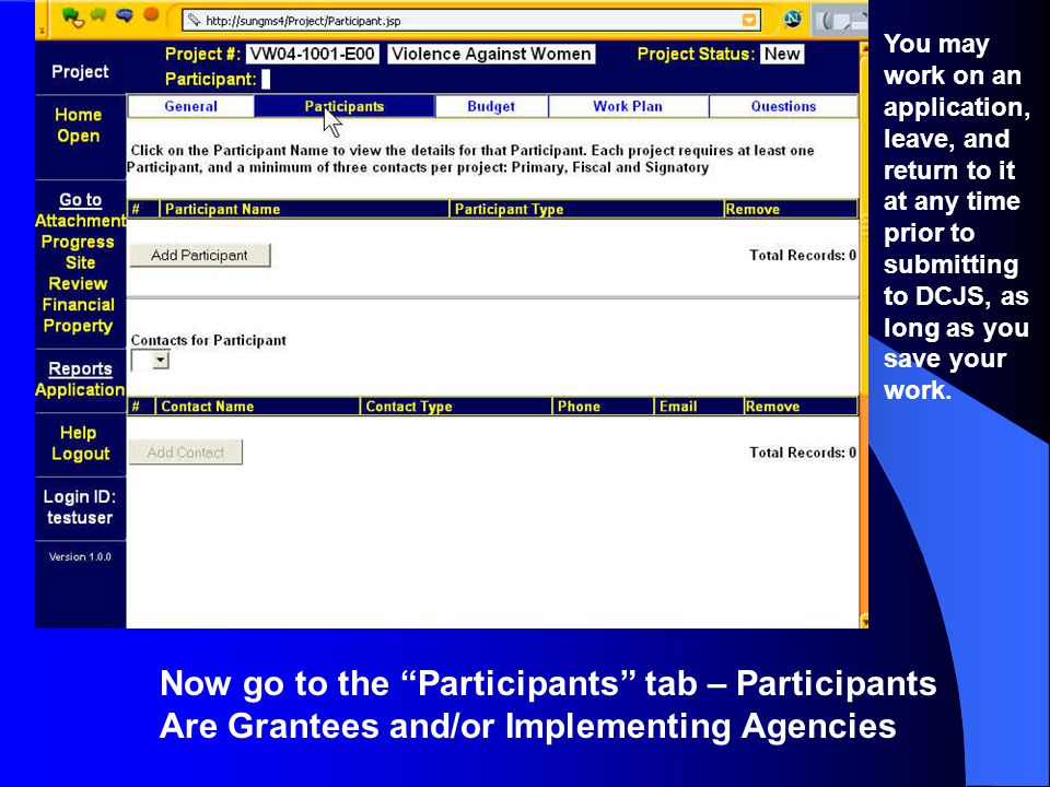 Now go to the Participants tab – Participants Are Grantees and/or Implementing Agencies You may work on an application, leave, and return to it at any time prior to submitting to DCJS, as long as you save your work.