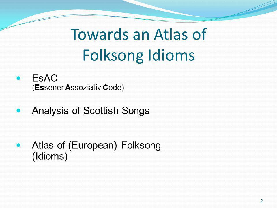 Towards an Atlas of Folksong Idioms EsAC (Essener Assoziativ Code) Analysis of Scottish Songs Atlas of (European) Folksong (Idioms) 2