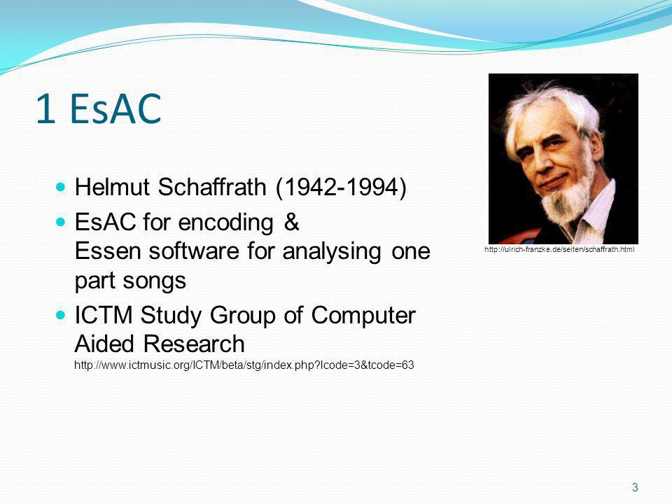 1 EsAC Helmut Schaffrath (1942-1994) EsAC for encoding & Essen software for analysing one part songs ICTM Study Group of Computer Aided Research http://www.ictmusic.org/ICTM/beta/stg/index.php lcode=3&tcode=63 3 http://ulrich-franzke.de/seiten/schaffrath.html
