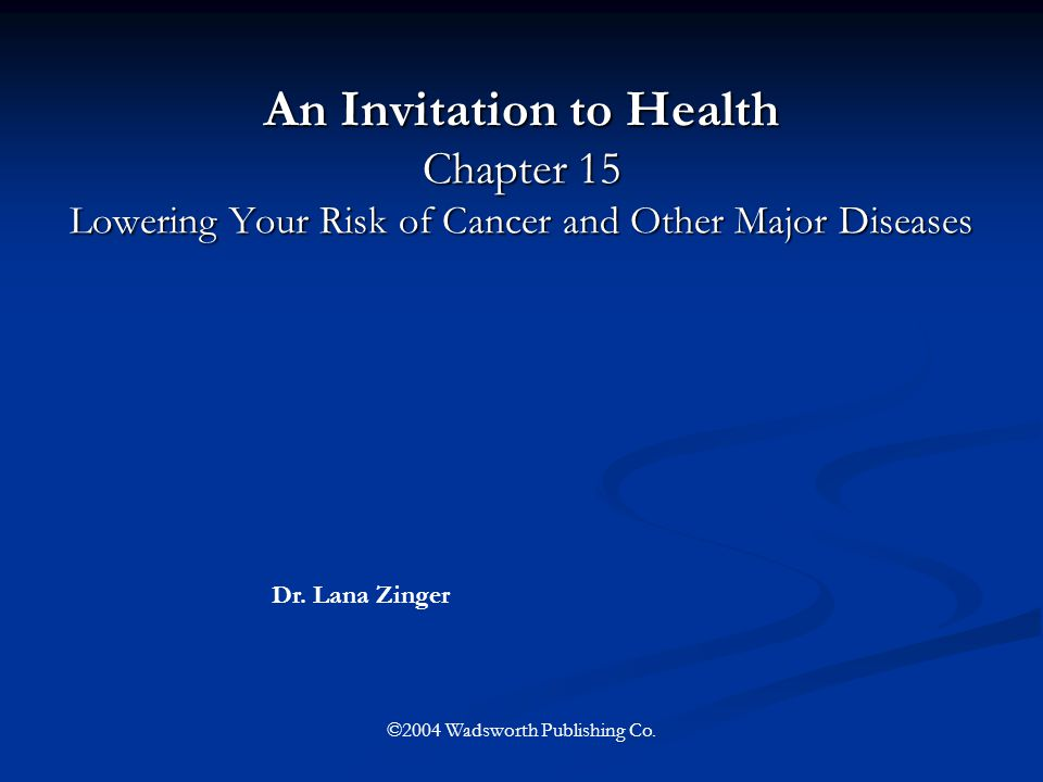 An Invitation to Health Chapter 15 Lowering Your Risk of Cancer and Other Major Diseases Dr. Lana Zinger ©2004 Wadsworth Publishing Co.