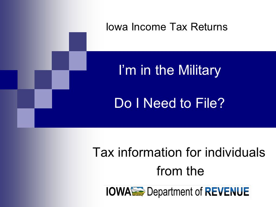 Iowa Income Tax Returns Tax information for individuals from the I'm in the Military Do I Need to File